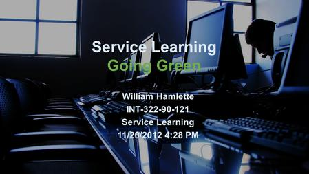 Service Learning Going Green William Hamlette INT-322-90-121 Service Learning 11/20/2012 4:28 PM.