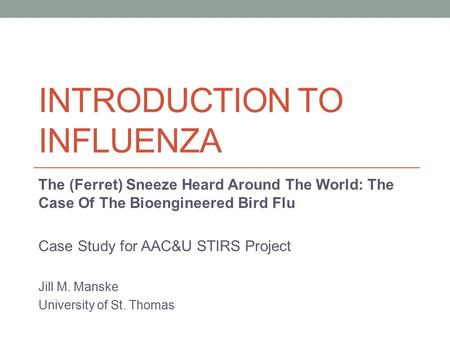 INTRODUCTION TO INFLUENZA The (Ferret) Sneeze Heard Around The World: The Case Of The Bioengineered Bird Flu Case Study for AAC&U STIRS Project Jill M.