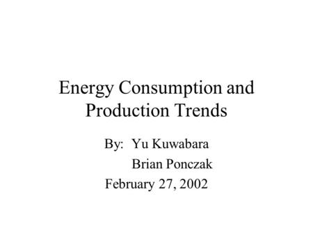 Energy Consumption and Production Trends By: Yu Kuwabara Brian Ponczak February 27, 2002.
