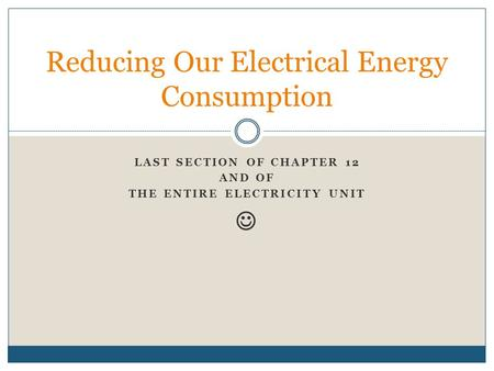 LAST SECTION OF CHAPTER 12 AND OF THE ENTIRE ELECTRICITY UNIT Reducing Our Electrical Energy Consumption.
