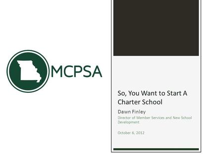 So, You Want to Start A Charter School Dawn Finley Director of Member Services and New School Development October 6, 2012.
