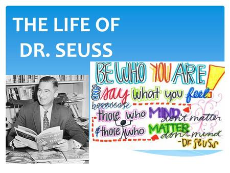 THE LIFE OF DR. SEUSS. Dr. Seuss' BIOGRAPHY  Name: Theodor Seuss Geisel  Hometown: Springfield, MA  Went to College at Dartmouth  Left College and.