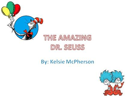 THE AMAZING DR. SEUSS By: Kelsie McPherson.