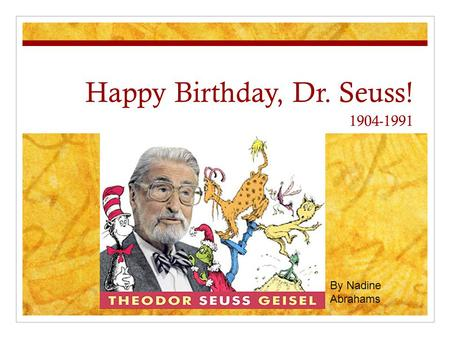 Happy Birthday, Dr. Seuss! 1904-1991 By Nadine Abrahams.