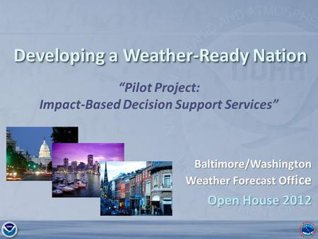 "National Weather Service Baltimore MD/Washington DC Developing a Weather-Ready Nation ""Pilot Project: Impact-Based Decision Support Services"" Baltimore/Washington."