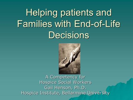 Helping patients and Families with End-of-Life Decisions A Competency for Hospice Social Workers Gail Henson, Ph.D. Hospice Institute, Bellarmine University.