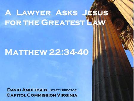 A Lawyer Asks Jesus for the Greatest Law Matthew 22:34-40 David Andersen, State Director Capitol Commission Virginia.