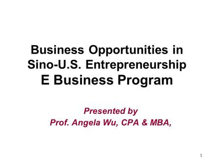 1 Business Opportunities in Sino-U.S. Entrepreneurship E Business Program Presented by Prof. Angela Wu, CPA & MBA,