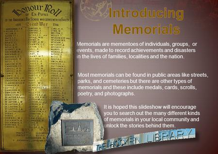 Memorials are mementoes of individuals, groups, or events, made to record achievements and disasters in the lives of families, localities and the nation.