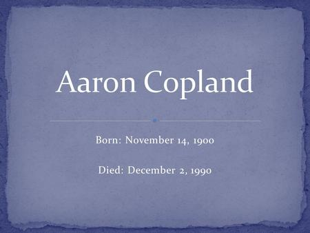 Born: November 14, 1900 Died: December 2, 1990. Aaron Copland was born on November 14, 1900, in Brooklyn, New York, the youngest of five children born.