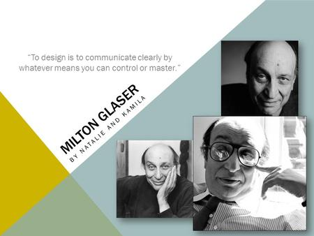 "MILTON GLASER BY NATALIE AND KAMILA ""To design is to communicate clearly by whatever means you can control or master."""