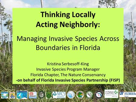 Thinking Locally Acting Neighborly: Managing Invasive Species Across Boundaries in Florida Kristina Serbesoff-King Invasive Species Program Manager Florida.