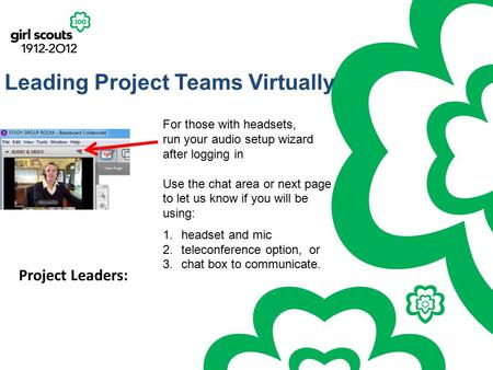 Leading Project Teams Virtually Project Leaders: For those with headsets, run your audio setup wizard after logging in Use the chat area or next page to.