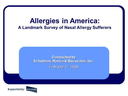 Allergies in America: A Landmark Survey of Nasal Allergy Sufferers Conducted by Schulman, Ronca & Bucuvalas, Inc. February 17, 2006 Conducted by Schulman,