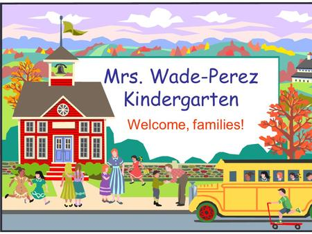 Mrs. Wade-Perez Kindergarten Welcome, families!. Welcome to Kindergarten!  Thank you all for coming and supporting your children!  If you have any questions.