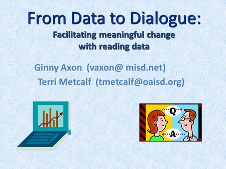 From Data to Dialogue: Facilitating meaningful change with reading data Ginny Axon misd.net) Terri Metcalf