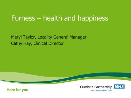 Furness – health and happiness Meryl Taylor, Locality General Manager Cathy Hay, Clinical Director.