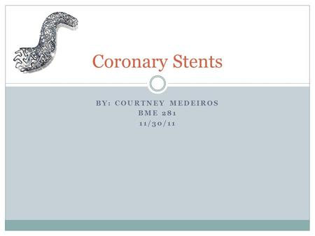 BY: COURTNEY MEDEIROS BME 281 11/30/11 Coronary Stents.
