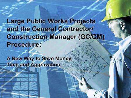 Large Public Works Projects and the General Contractor/ Construction Manager (GC/CM) Procedure: A New Way to Save Money, Time and Aggravation.