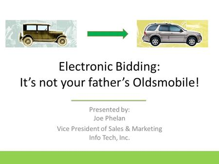 Electronic Bidding: It's not your father's Oldsmobile! Presented by: Joe Phelan Vice President of Sales & Marketing Info Tech, Inc.