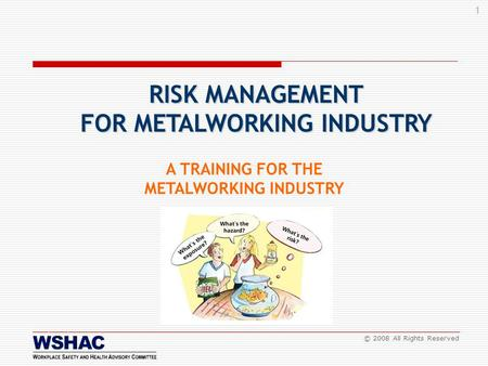 1 © 2008 All Rights Reserved A TRAINING FOR THE METALWORKING INDUSTRY RISK MANAGEMENT FOR METALWORKING INDUSTRY.
