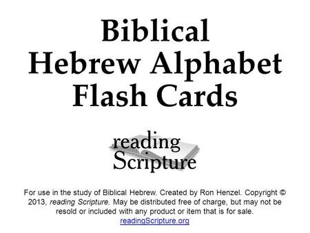 Biblical Hebrew Alphabet Flash Cards For use in the study of Biblical Hebrew. Created by Ron Henzel. Copyright © 2013, reading Scripture. May be distributed.