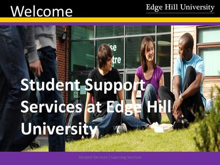 Student Services / Learning Services Welcome Student Support Services at Edge Hill University.