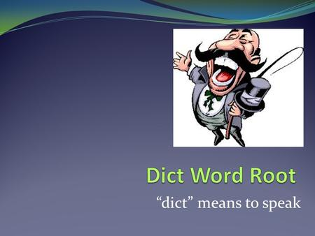"Dict Word Root ""dict"" means to speak."