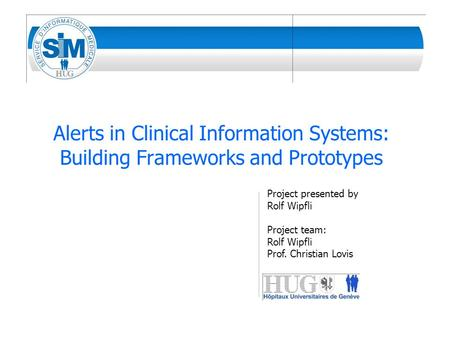 Alerts in Clinical Information Systems: Building Frameworks and Prototypes Project presented by Rolf Wipfli Project team: Rolf Wipfli Prof. Christian Lovis.