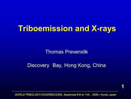 WORLD TRIBOLOGY CONGRESS 2009, September 6 th to 11th, 2009 —Kyoto, Japan Triboemission and X-rays Thomas Prevenslik Discovery Bay, Hong Kong, China 1.