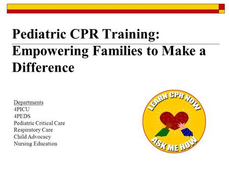Pediatric CPR Training: Empowering Families to Make a Difference Departments 4PICU 4PEDS Pediatric Critical Care Respiratory Care Child Advocacy Nursing.