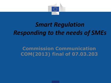 Smart Regulation Responding to the needs of SMEs Commission Communication COM(2013) final of 07.03.203.