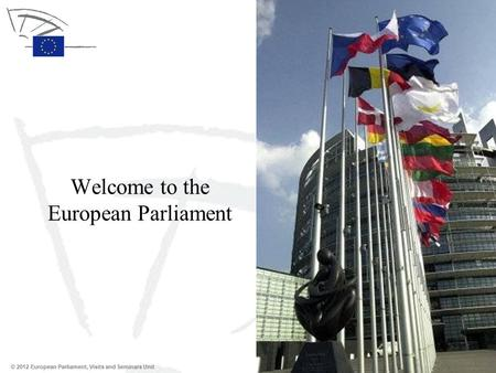 © 2012 European Parliament, Visits and Seminars Unit Welcome to the European Parliament.