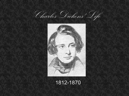 Charles Dickens' Life 1812-1870. Family - Born to John and Elizabeth Barrow Dickens - seven siblings - married to Catherine Thompson Hogarth - Had ten.