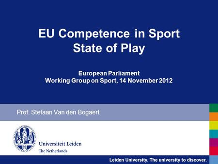 Leiden University. The university to discover. EU Competence in Sport State of Play European Parliament Working Group on Sport, 14 November 2012 Prof.