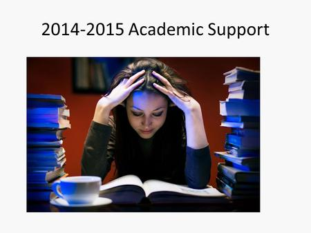 2014-2015 Academic Support. Academic Support Goals Have consistent place for students to go when they want to seek out academic support. Provide a plan.