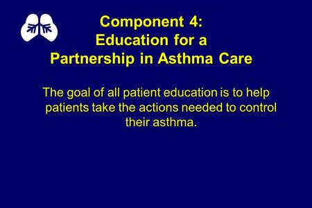 Component 4: Education for a Partnership in Asthma Care The goal of all patient education is to help patients take the actions needed to control their.