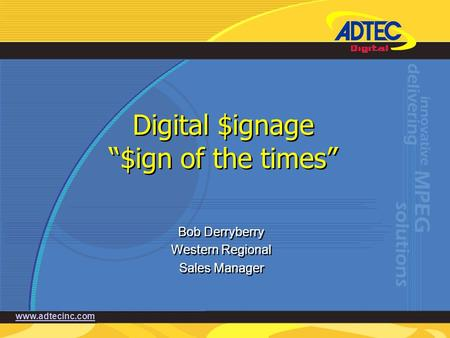 "Www.adtecinc.com Digital $ignage ""$ign of the times"" Bob Derryberry Western Regional Sales Manager Bob Derryberry Western Regional Sales Manager."