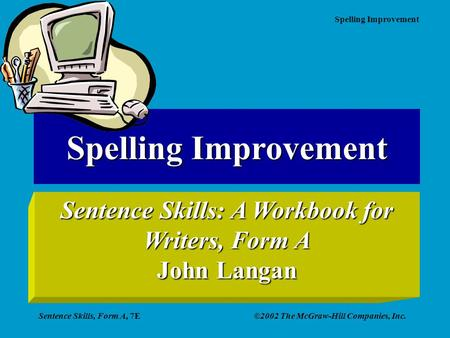Spelling Improvement Sentence Skills, Form A, 7E©2002 The McGraw-Hill Companies, Inc. Spelling Improvement Sentence Skills: A Workbook for Writers, Form.