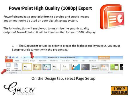 PowerPoint High Quality (1080p) Export PowerPoint makes a great platform to develop and create images and animation to be used on your digital signage.