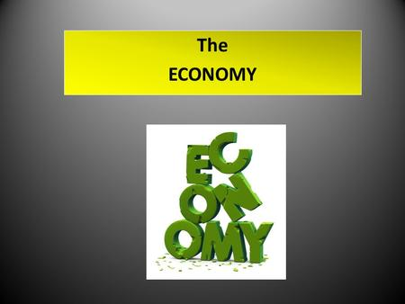 The ECONOMY. The ECONOMY - a system by which goods and services are produced, sold, and bought in a country or region. The ECONOMY Who would ever think.