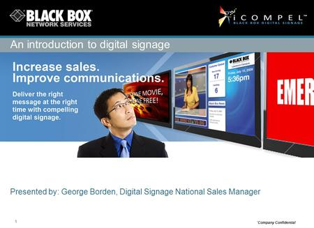 1 `Company Confidential Presented by: George Borden, Digital Signage National Sales Manager An introduction to digital signage.