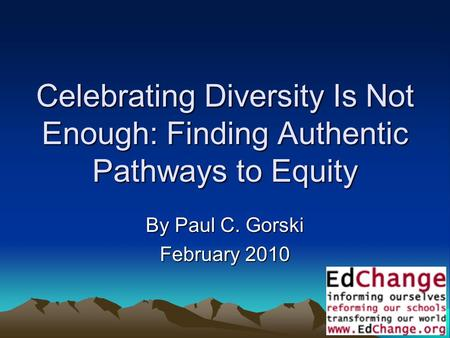 1 Celebrating Diversity Is Not Enough: Finding Authentic Pathways to Equity By Paul C. Gorski February 2010.