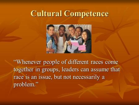 "Cultural Competence ""Whenever people of different races come together in groups, leaders can assume that race is an issue, but not necessarily a problem."""