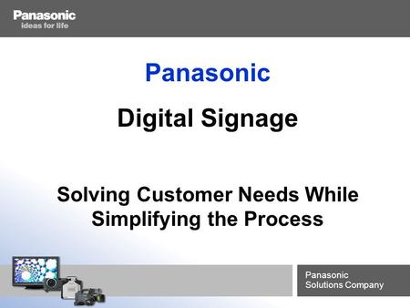 Panasonic Solutions Company Panasonic Digital Signage Solving Customer Needs While Simplifying the Process.