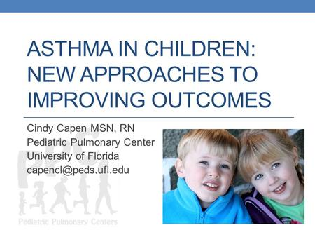 ASTHMA IN CHILDREN: NEW APPROACHES TO IMPROVING OUTCOMES Cindy Capen MSN, RN Pediatric Pulmonary Center University of Florida