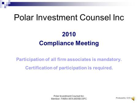 Polar Investment Counsel Inc. Member: FINRA-NFA-MSRB-SIPC Polar Investment Counsel Inc 2010 Compliance Meeting Participation of all firm associates is.