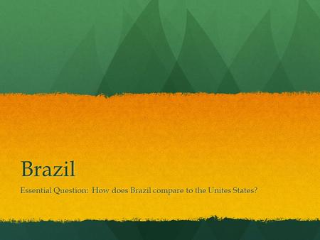 Brazil Essential Question: How does Brazil compare to the Unites States?