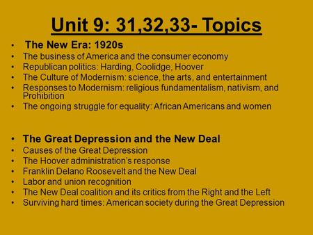 Unit 9: 31,32,33- <strong>Topics</strong> The New Era: 1920s The business of America and the consumer economy Republican politics: Harding, Coolidge, Hoover The Culture.