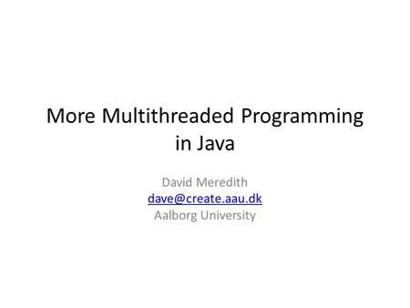 More Multithreaded Programming in Java David Meredith Aalborg University.